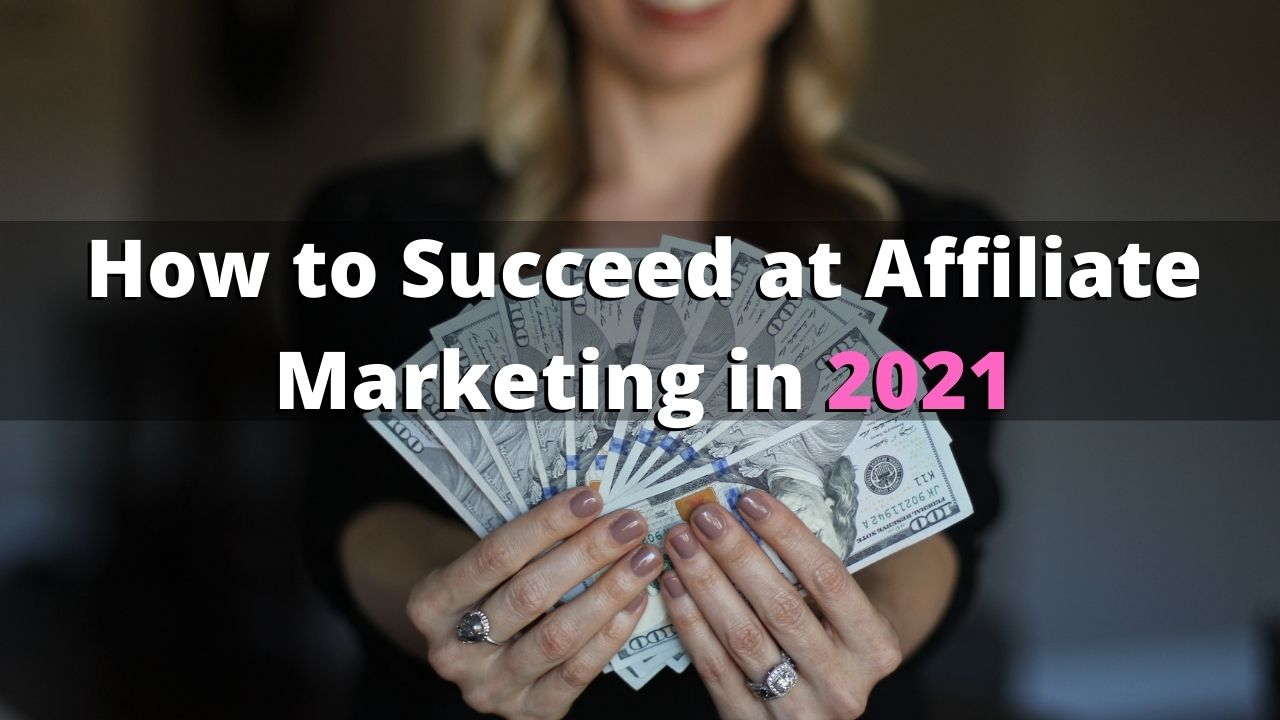 how to succeed with affiliate marketing in 2021