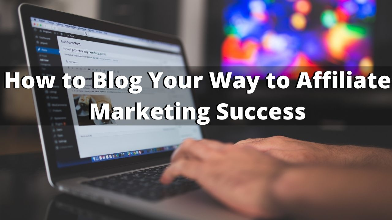 How to Blog Your Way to Affiliate Marketing Success