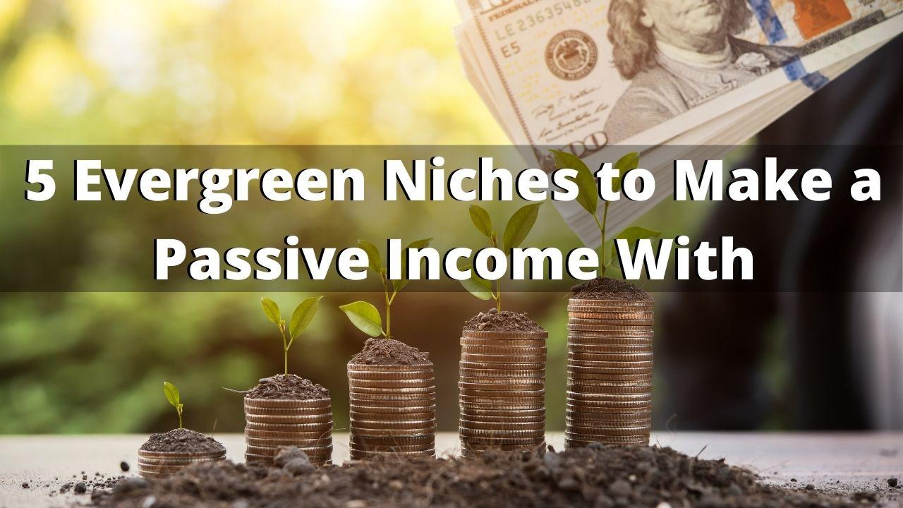 5 Evergreen Niches to Make Passive Income With